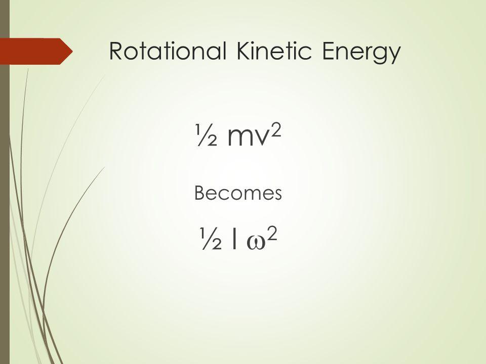 Rotational Kinetic Energy ½ mv 2 Becomes ½ I  2