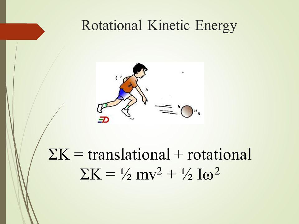 Rotational Kinetic Energy  K = translational + rotational  K = ½ mv 2 + ½ I  2