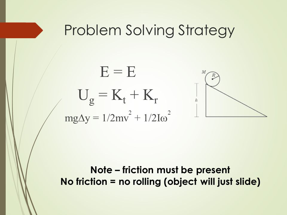 Problem Solving Strategy E = E U g = K t + K r mg  y = 1/2mv 2 + 1/2I  2 Note – friction must be present No friction = no rolling (object will just slide)