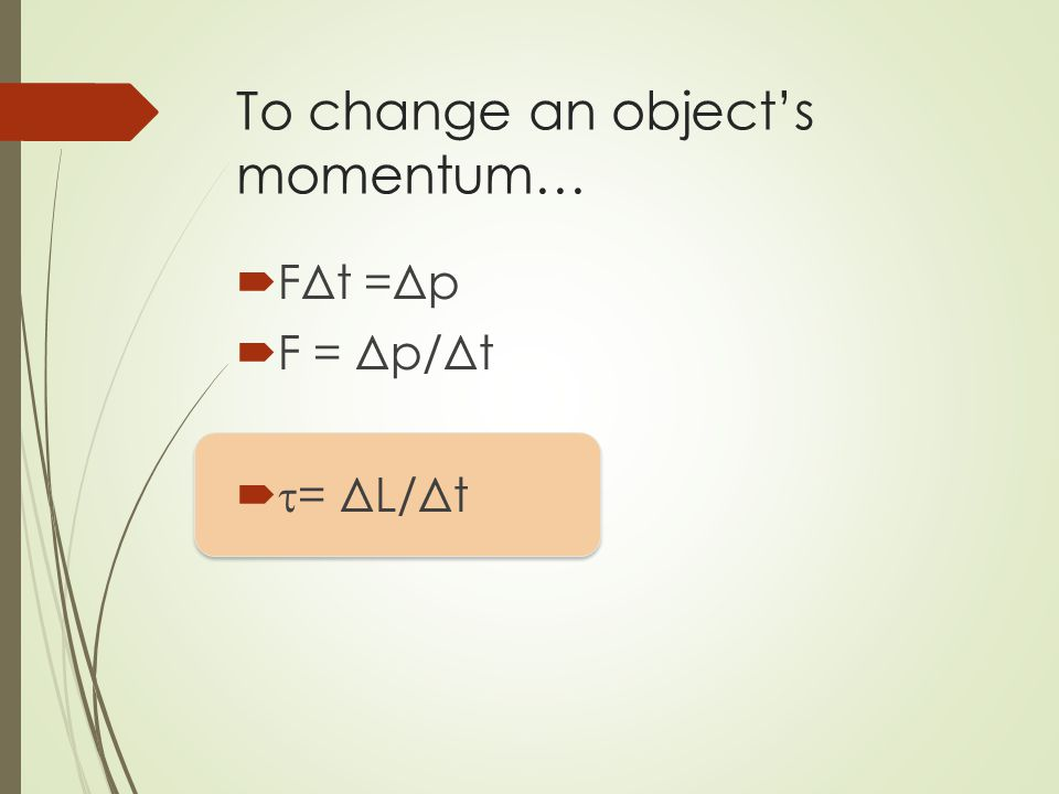 To change an object's momentum…  FΔt =Δp  F = Δp/Δt   = ΔL/Δt