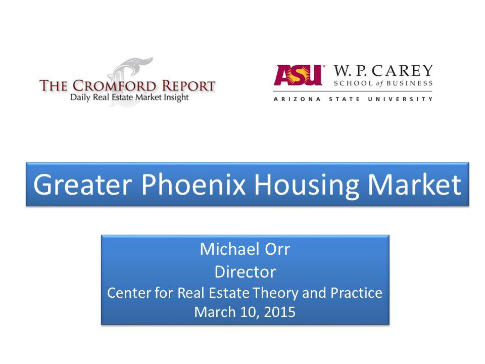 Michael Orr Director Center for Real Estate Theory and Practice March 10, 2015 Michael Orr Director Center for Real Estate Theory and Practice March 10, 2015 Greater Phoenix Housing Market