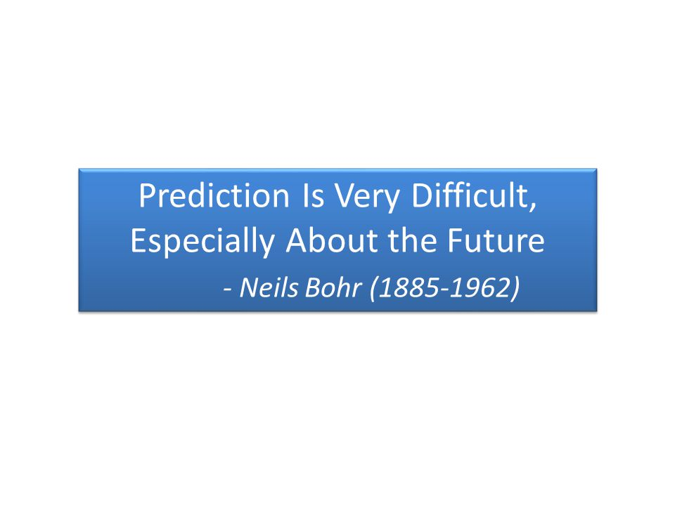 Prediction Is Very Difficult, Especially About the Future - Neils Bohr (1885-1962) Prediction Is Very Difficult, Especially About the Future - Neils Bohr (1885-1962)
