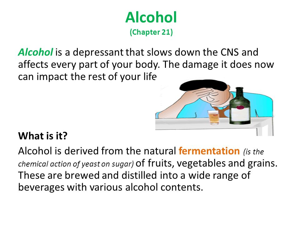Alcohol (Chapter 21) Alcohol is a depressant that slows down the CNS and affects every part of your body.