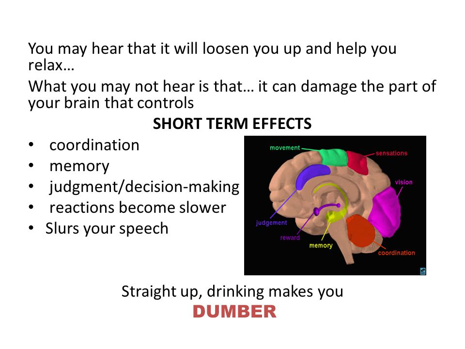 You may hear that it will loosen you up and help you relax… What you may not hear is that… it can damage the part of your brain that controls SHORT TERM EFFECTS coordination memory judgment/decision-making reactions become slower Slurs your speech Straight up, drinking makes you DUMBER