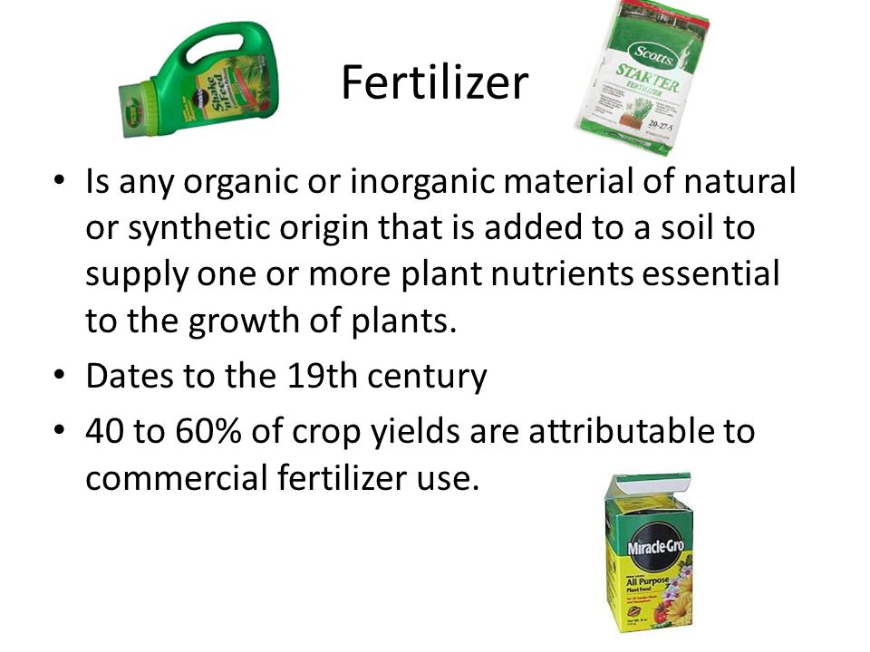 Fertilizer Is any organic or inorganic material of natural or synthetic origin that is added to a soil to supply one or more plant nutrients essential to the growth of plants.