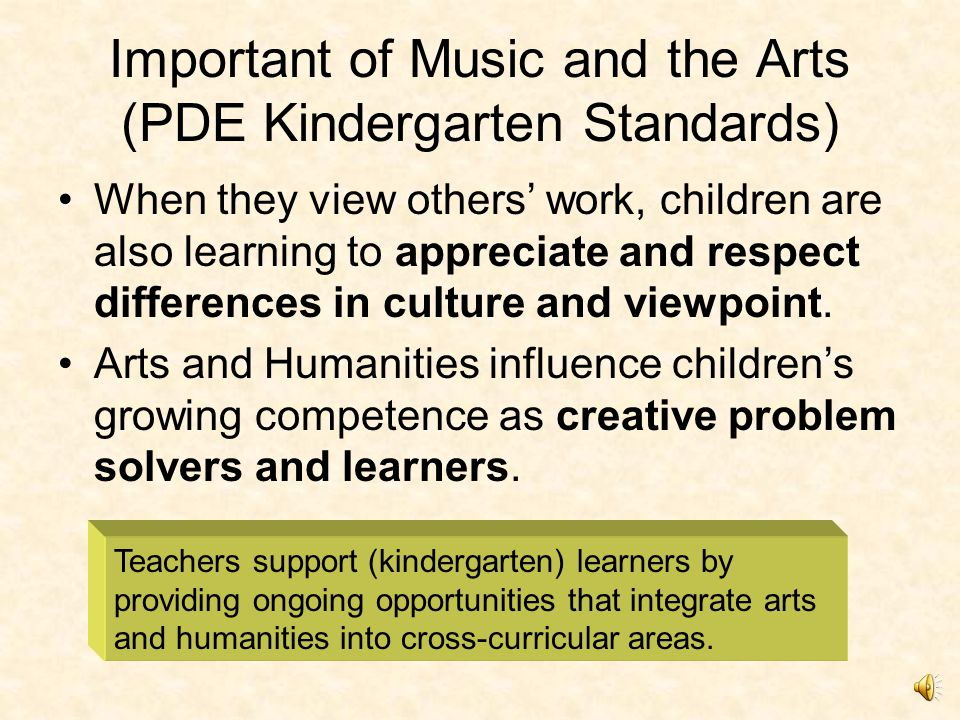 Important of Music and the Arts (PDE Kindergarten Standards) Arts and Humanities are an important component of children's early learning experiences.