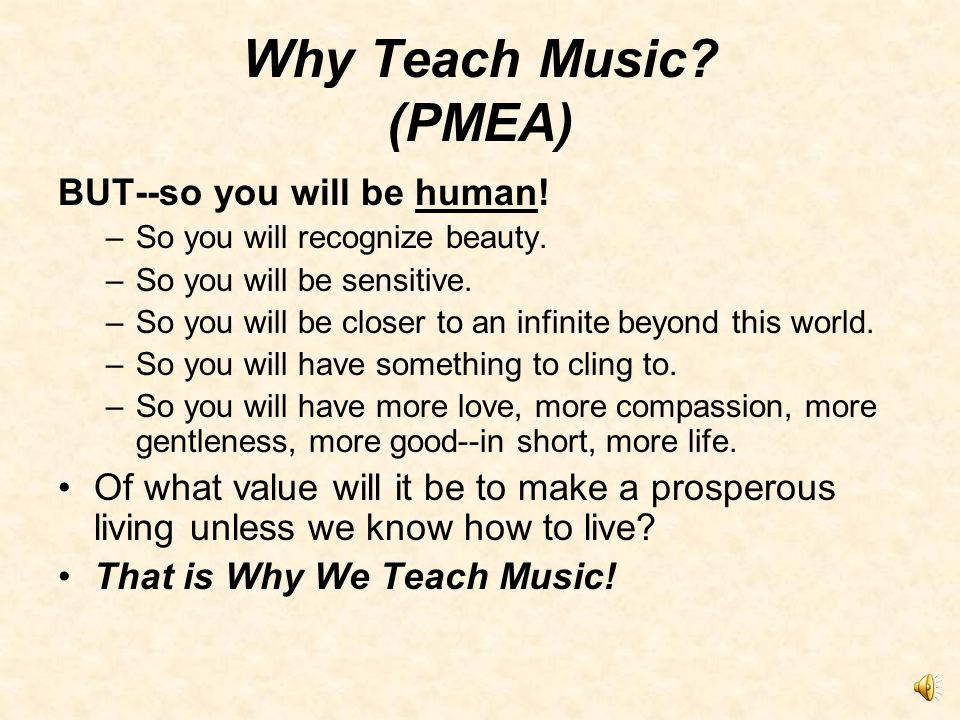 Why Teach Music. (PMEA) That is Why We Teach Music.