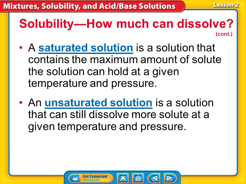 Lesson 2-6 SolubilitySolubility is the maximum amount of solute that can dissolve in a given amount of solvent at a given temperature and pressure. So