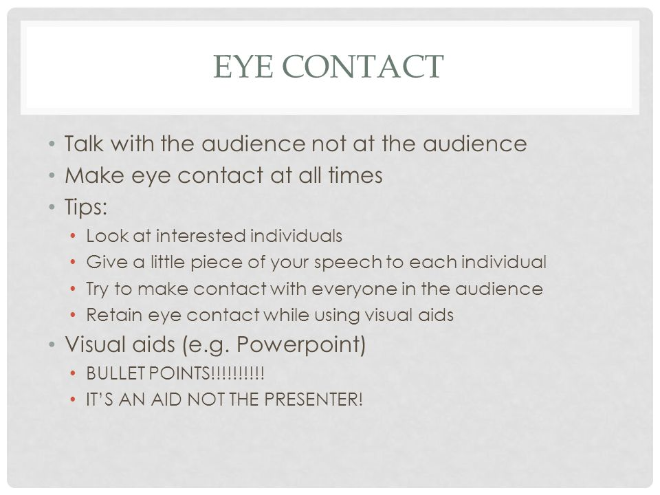 EYE CONTACT Talk with the audience not at the audience Make eye contact at all times Tips: Look at interested individuals Give a little piece of your speech to each individual Try to make contact with everyone in the audience Retain eye contact while using visual aids Visual aids (e.g.