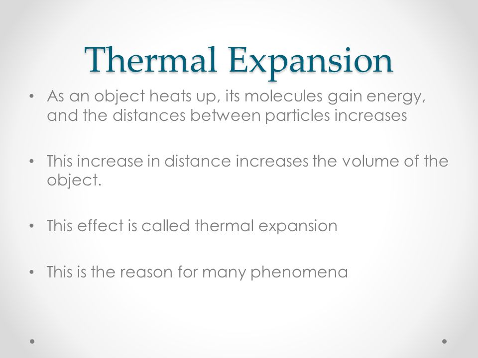 Thermal Expansion As an object heats up, its molecules gain energy, and the distances between particles increases This increase in distance increases the volume of the object.