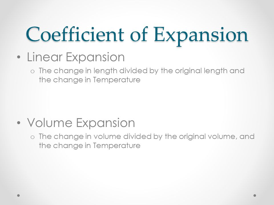 Coefficient of Expansion Linear Expansion o The change in length divided by the original length and the change in Temperature Volume Expansion o The change in volume divided by the original volume, and the change in Temperature