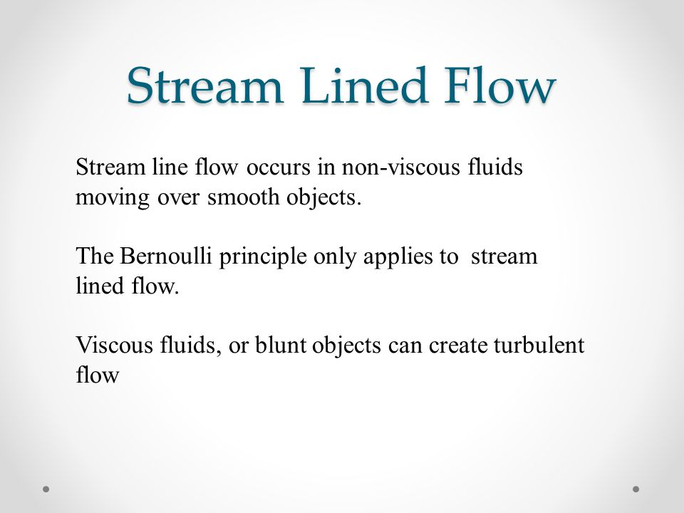 Stream Lined Flow Stream line flow occurs in non-viscous fluids moving over smooth objects.