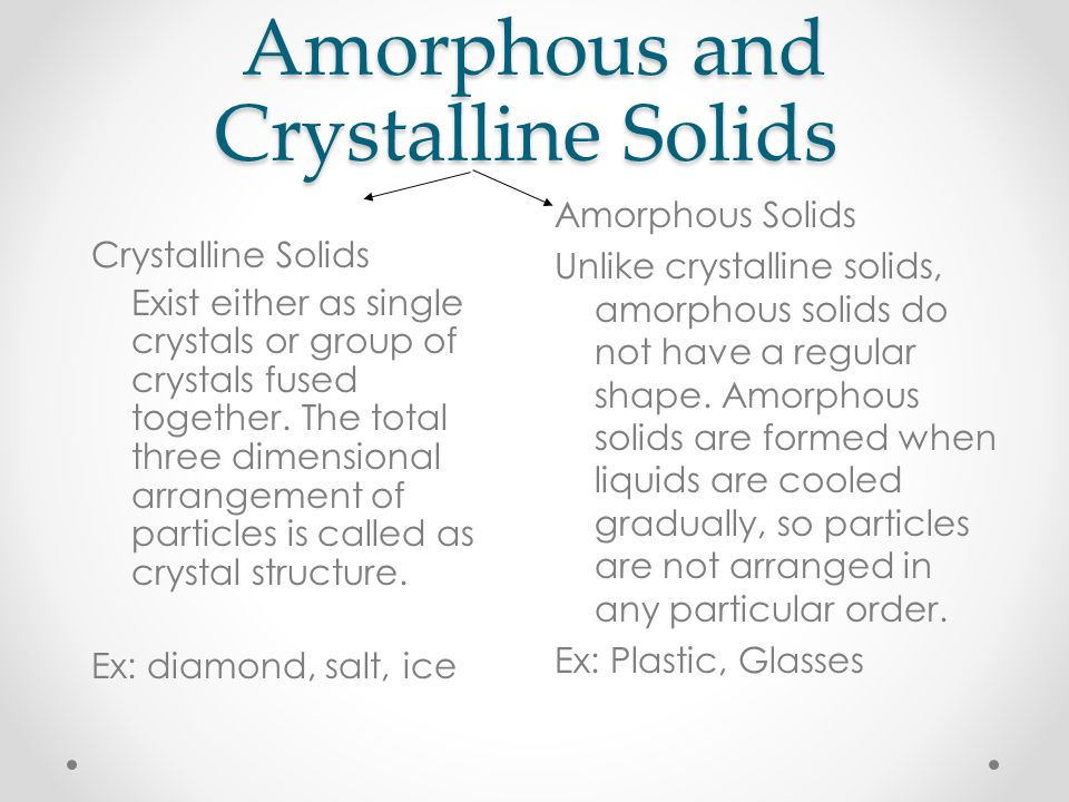 Amorphous and Crystalline Solids Crystalline Solids Exist either as single crystals or group of crystals fused together.