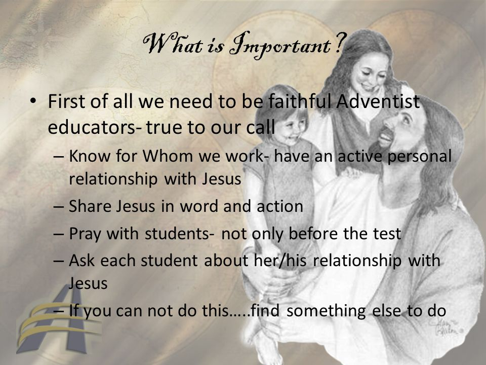 What is Important? First of all we need to be faithful Adventist educators- true to our call – Know for Whom we work- have an active personal relation