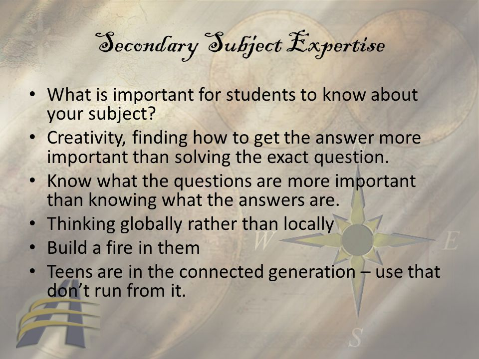 Secondary Subject Expertise What is important for students to know about your subject? Creativity, finding how to get the answer more important than s
