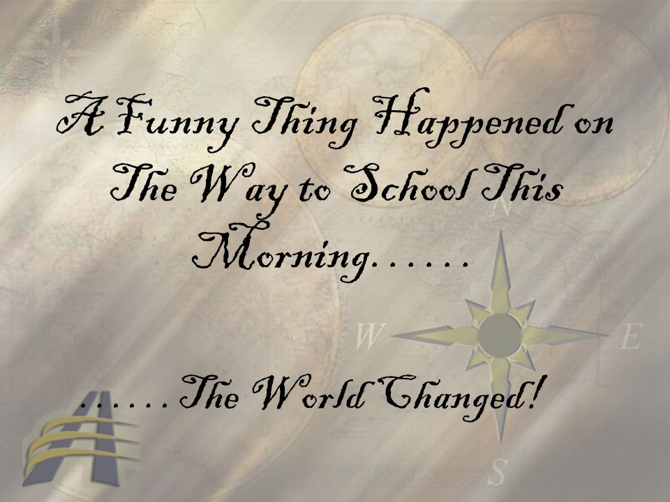 A Funny Thing Happened on The Way to School This Morning…… ……The World Changed!