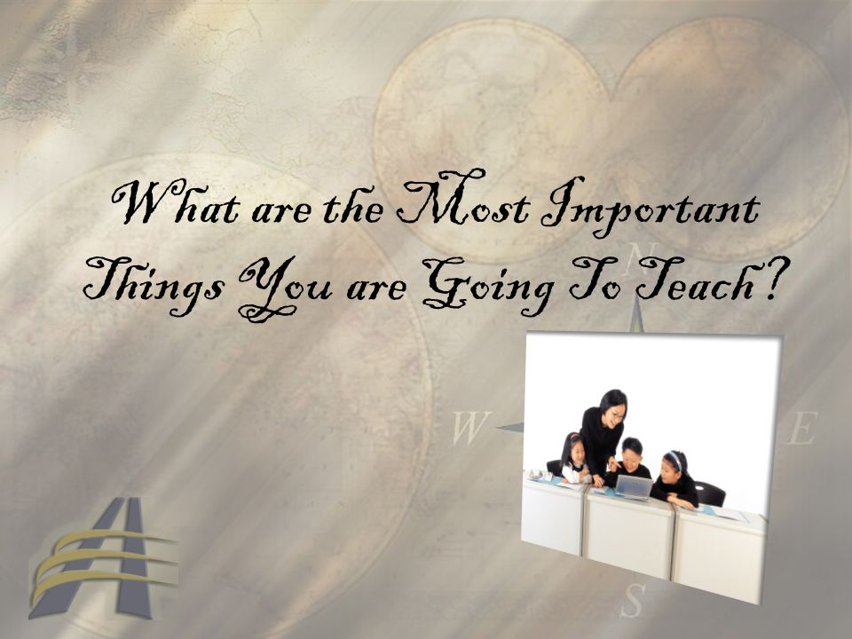 What are the Most Important Things You are Going To Teach