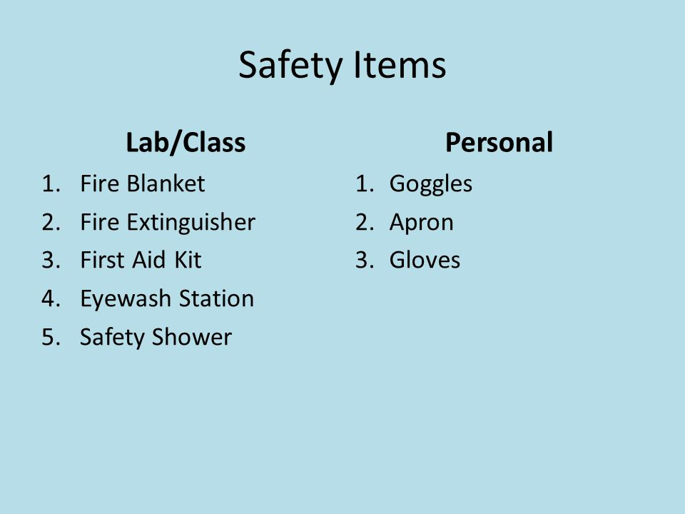 Safety Items Lab/Class 1.Fire Blanket 2.Fire Extinguisher 3.First Aid Kit 4.Eyewash Station 5.Safety Shower Personal 1.Goggles 2.Apron 3.Gloves