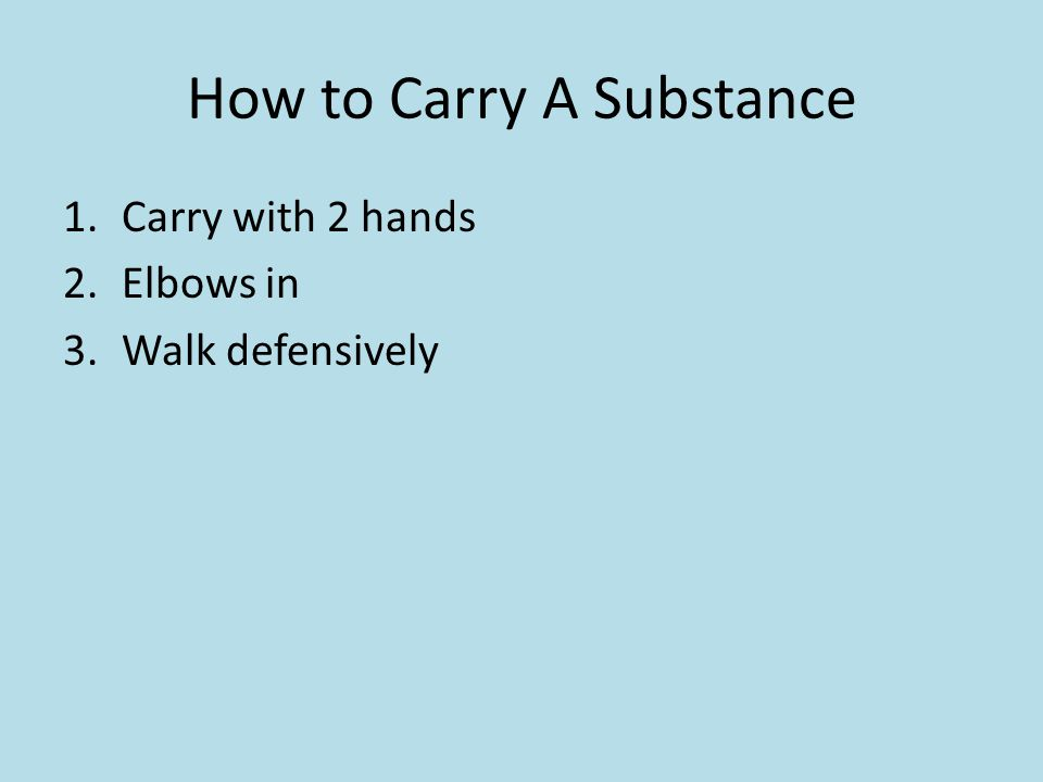 How to Carry A Substance 1.Carry with 2 hands 2.Elbows in 3.Walk defensively