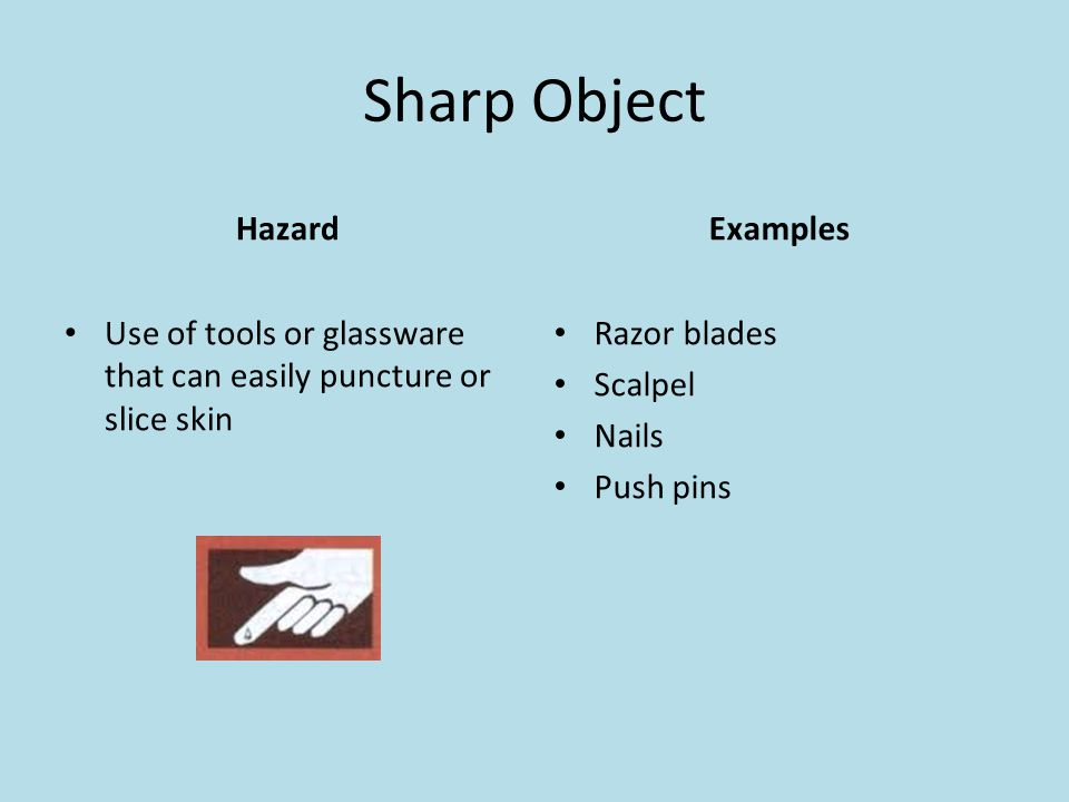 Sharp Object Hazard Use of tools or glassware that can easily puncture or slice skin Examples Razor blades Scalpel Nails Push pins
