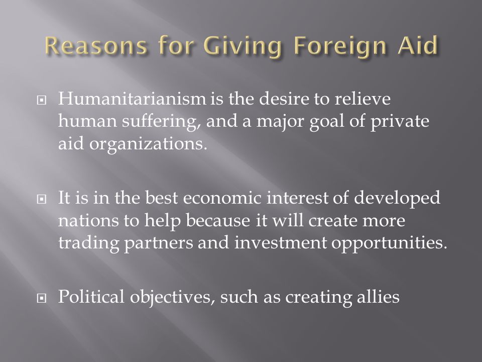  Humanitarianism is the desire to relieve human suffering, and a major goal of private aid organizations.