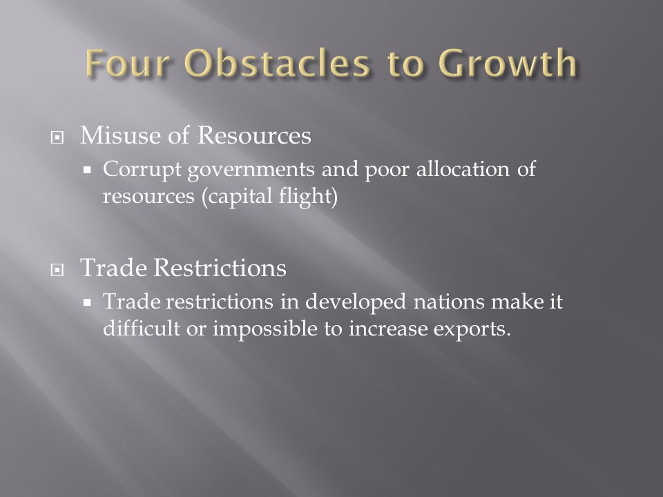  Misuse of Resources  Corrupt governments and poor allocation of resources (capital flight)  Trade Restrictions  Trade restrictions in developed nations make it difficult or impossible to increase exports.