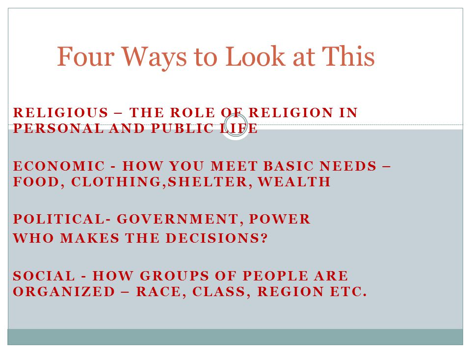RELIGIOUS – THE ROLE OF RELIGION IN PERSONAL AND PUBLIC LIFE ECONOMIC - HOW YOU MEET BASIC NEEDS – FOOD, CLOTHING,SHELTER, WEALTH POLITICAL- GOVERNMENT, POWER WHO MAKES THE DECISIONS.