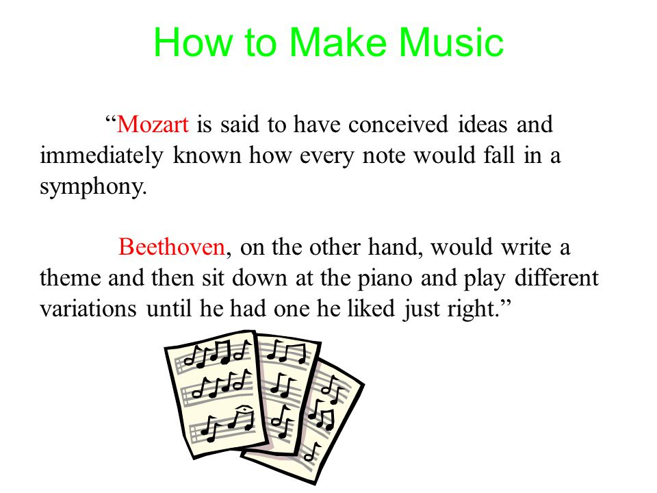 "How to Make Music ""Mozart is said to have conceived ideas and immediately known how every note would fall in a symphony. Beethoven, on the other hand,"