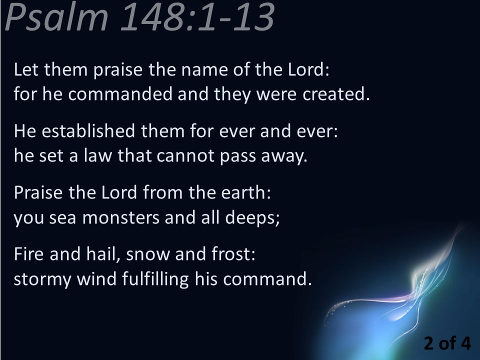 Let them praise the name of the Lord: for he commanded and they were created. He established them for ever and ever: he set a law that cannot pass awa