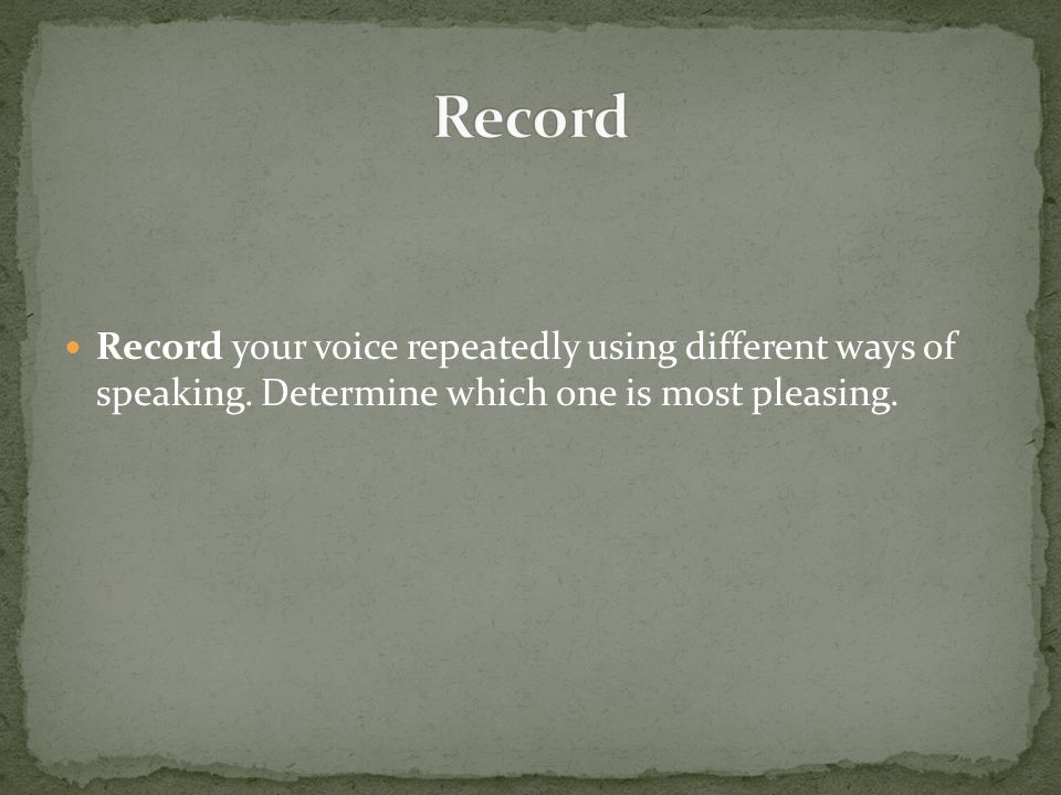 Record your voice repeatedly using different ways of speaking.