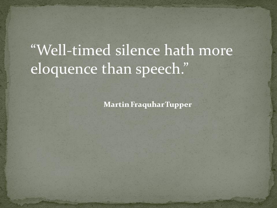 Well-timed silence hath more eloquence than speech. Martin Fraquhar Tupper
