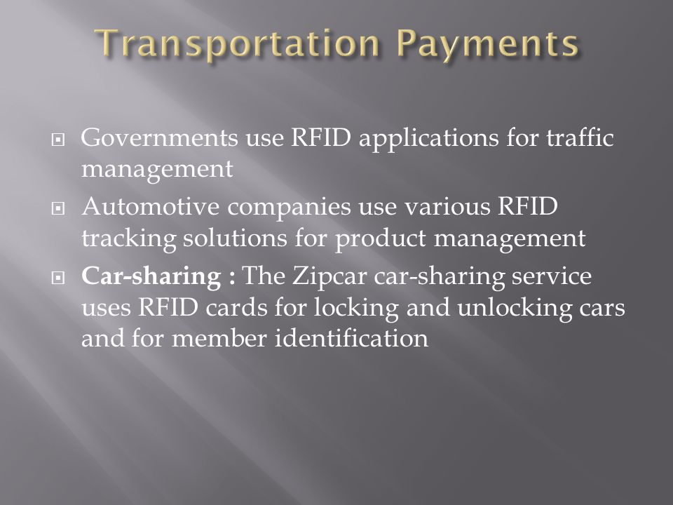  Governments use RFID applications for traffic management  Automotive companies use various RFID tracking solutions for product management  Car-sharing : The Zipcar car-sharing service uses RFID cards for locking and unlocking cars and for member identification