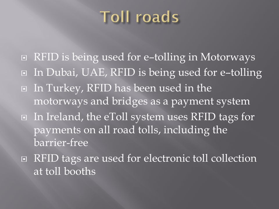 RFID is being used for e–tolling in Motorways  In Dubai, UAE, RFID is being used for e–tolling  In Turkey, RFID has been used in the motorways and bridges as a payment system  In Ireland, the eToll system uses RFID tags for payments on all road tolls, including the barrier-free  RFID tags are used for electronic toll collection at toll booths
