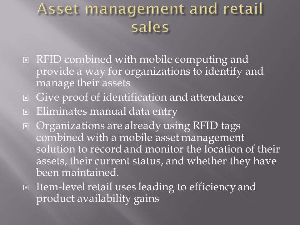  RFID combined with mobile computing and provide a way for organizations to identify and manage their assets  Give proof of identification and attendance  Eliminates manual data entry  Organizations are already using RFID tags combined with a mobile asset management solution to record and monitor the location of their assets, their current status, and whether they have been maintained.