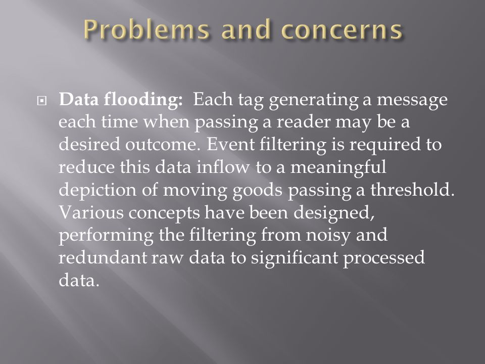  Data flooding: Each tag generating a message each time when passing a reader may be a desired outcome.