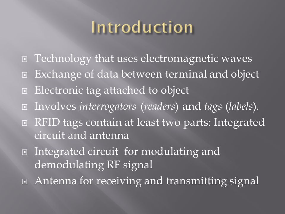  Technology that uses electromagnetic waves  Exchange of data between terminal and object  Electronic tag attached to object  Involves interrogators ( readers ) and tags ( labels ).