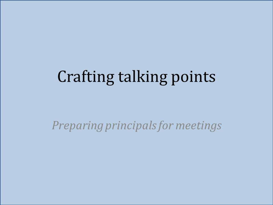 Crafting talking points Preparing principals for meetings