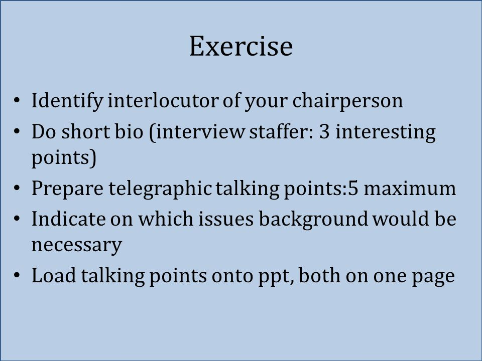 Exercise Identify interlocutor of your chairperson Do short bio (interview staffer: 3 interesting points) Prepare telegraphic talking points:5 maximum Indicate on which issues background would be necessary Load talking points onto ppt, both on one page