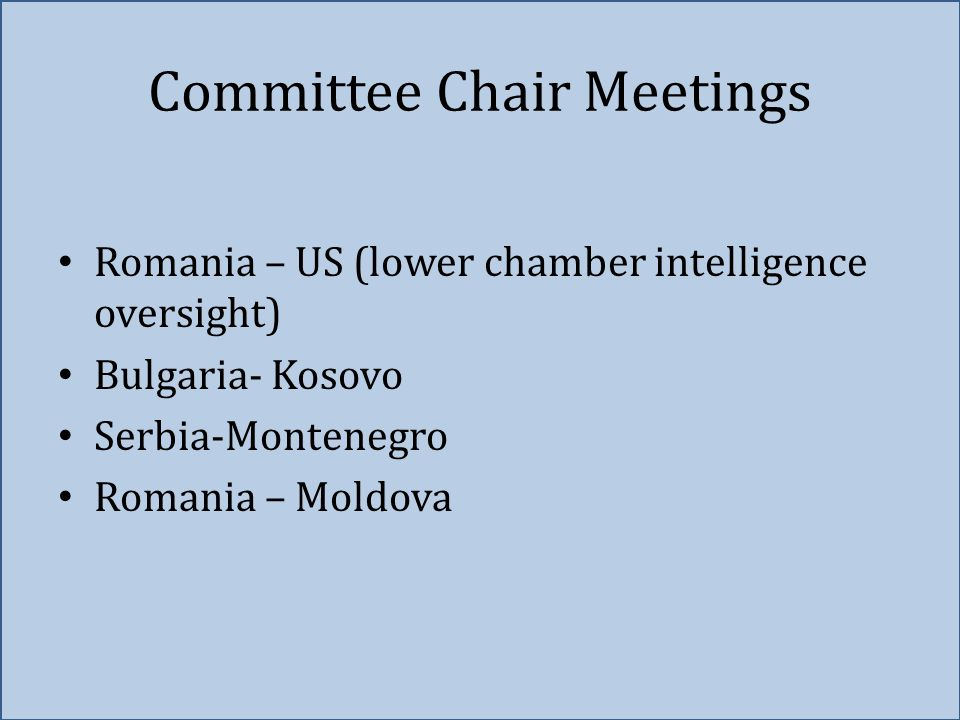 Committee Chair Meetings Romania – US (lower chamber intelligence oversight) Bulgaria- Kosovo Serbia-Montenegro Romania – Moldova