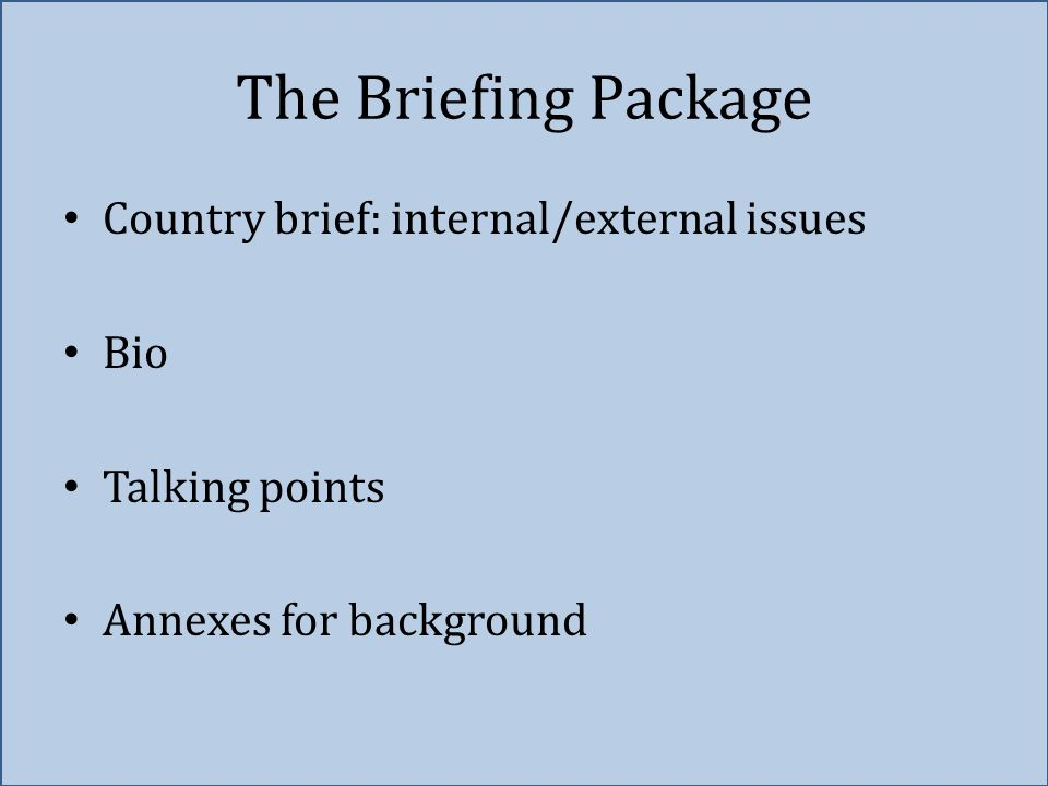 The Briefing Package Country brief: internal/external issues Bio Talking points Annexes for background