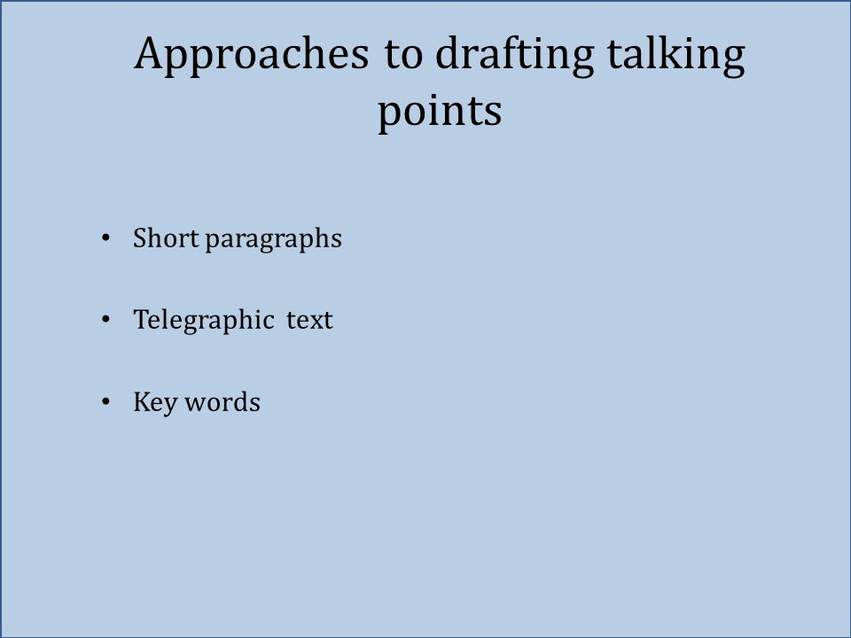 Approaches to drafting talking points Short paragraphs Telegraphic text Key words
