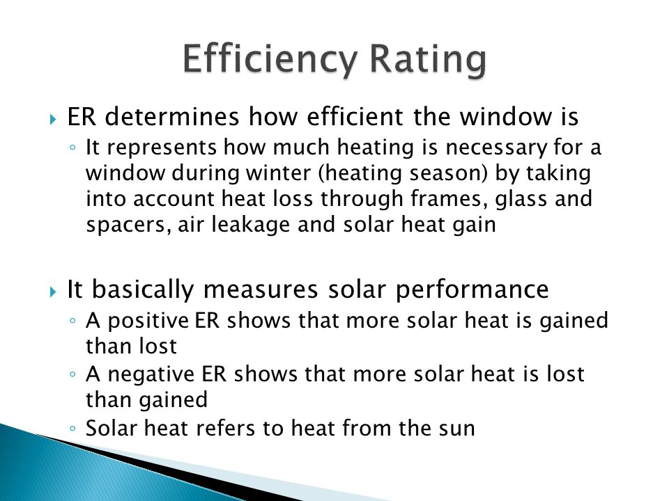  ER determines how efficient the window is ◦ It represents how much heating is necessary for a window during winter (heating season) by taking into a
