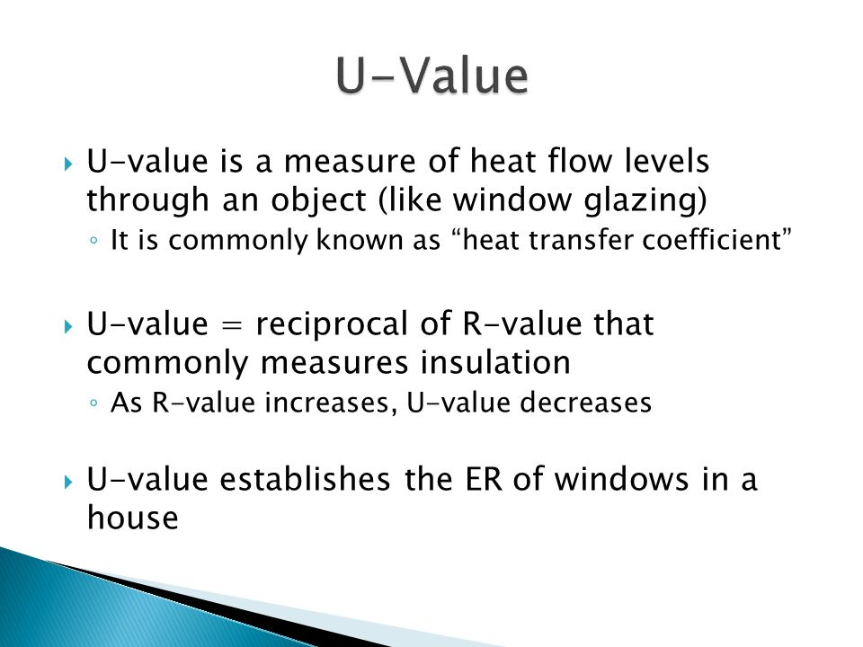  U-value is a measure of heat flow levels through an object (like window glazing) ◦ It is commonly known as heat transfer coefficient  U-value = reciprocal of R-value that commonly measures insulation ◦ As R-value increases, U-value decreases  U-value establishes the ER of windows in a house