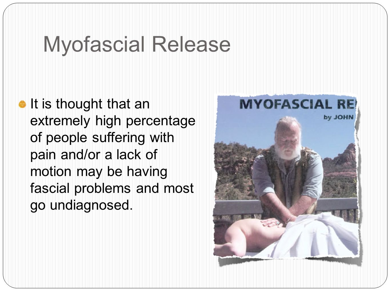Myofascial Release It is thought that an extremely high percentage of people suffering with pain and/or a lack of motion may be having fascial problems and most go undiagnosed.