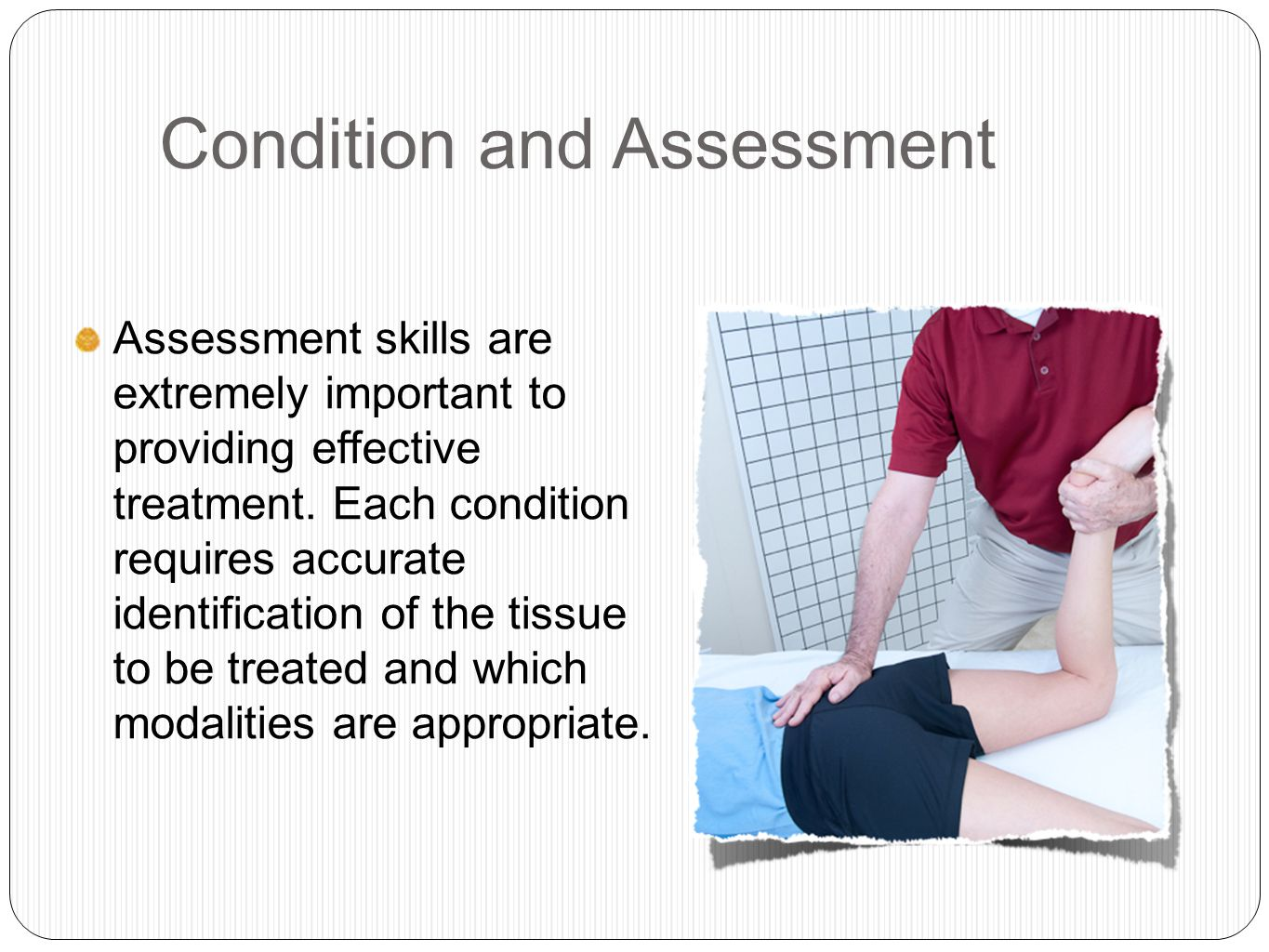 Condition and Assessment Assessment skills are extremely important to providing effective treatment.