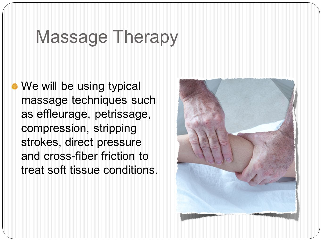 Massage Therapy We will be using typical massage techniques such as effleurage, petrissage, compression, stripping strokes, direct pressure and cross-fiber friction to treat soft tissue conditions.