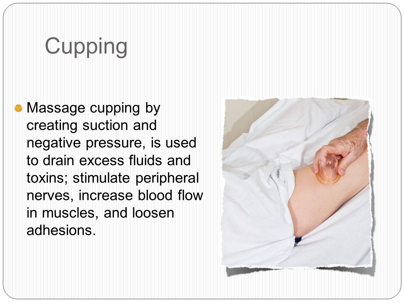 Cupping Massage cupping by creating suction and negative pressure, is used to drain excess fluids and toxins; stimulate peripheral nerves, increase blood flow in muscles, and loosen adhesions.