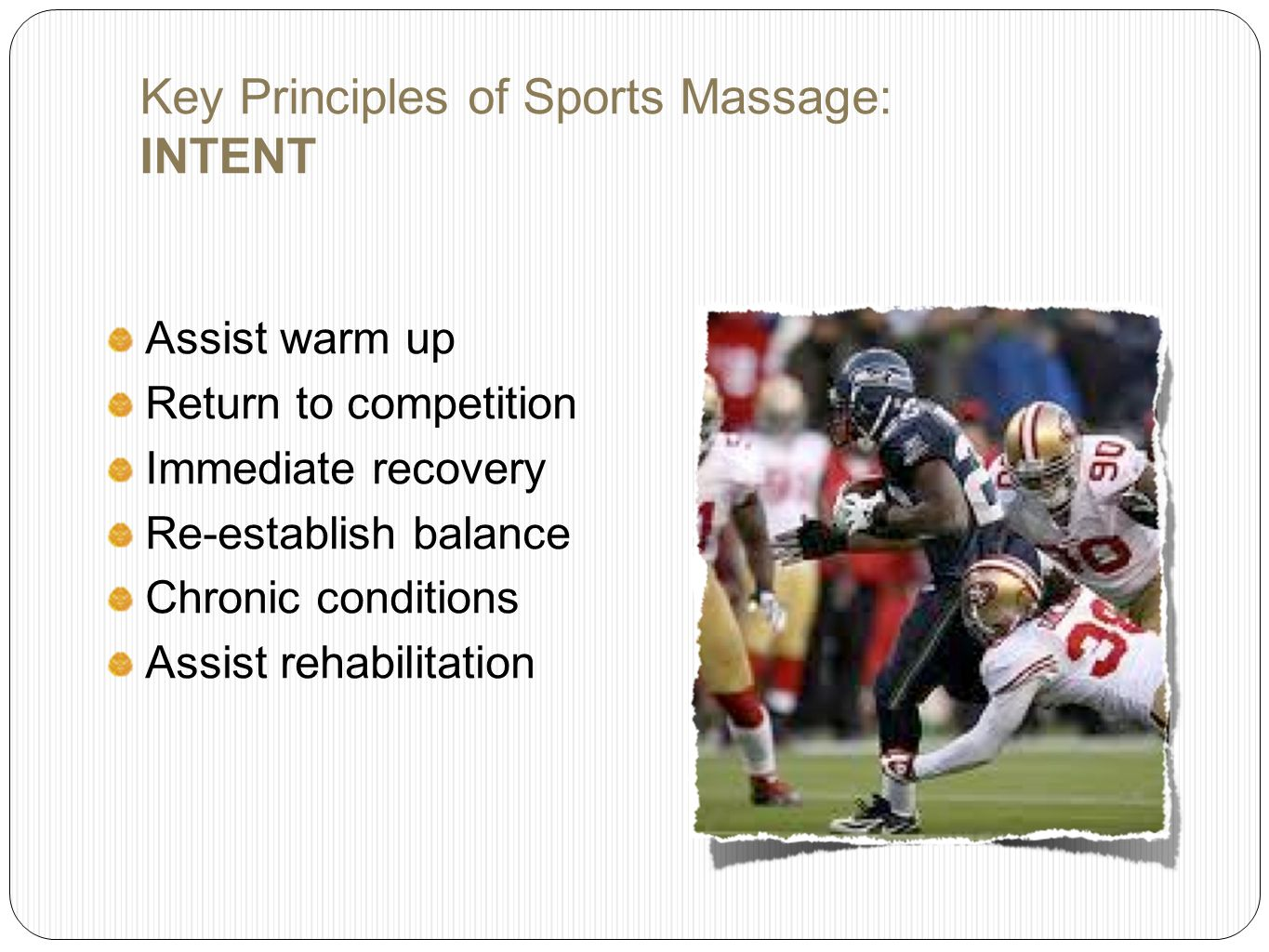 Key Principles of Sports Massage: INTENT Assist warm up Return to competition Immediate recovery Re-establish balance Chronic conditions Assist rehabilitation