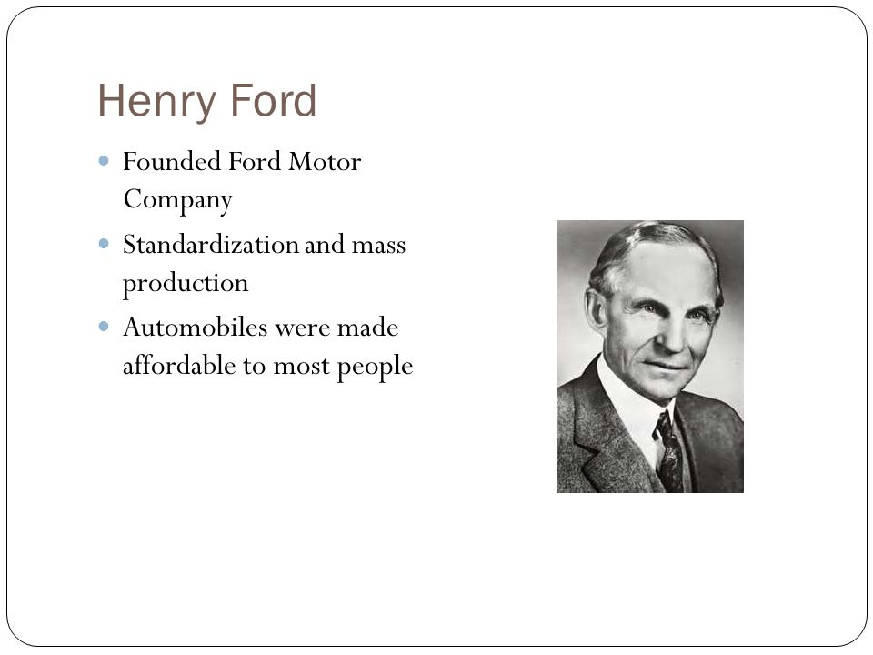 Henry Ford Founded Ford Motor Company Standardization and mass production Automobiles were made affordable to most people