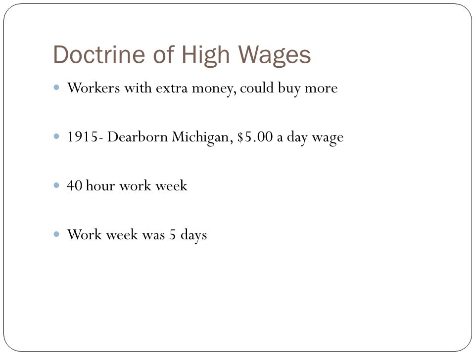 Doctrine of High Wages Workers with extra money, could buy more 1915- Dearborn Michigan, $5.00 a day wage 40 hour work week Work week was 5 days
